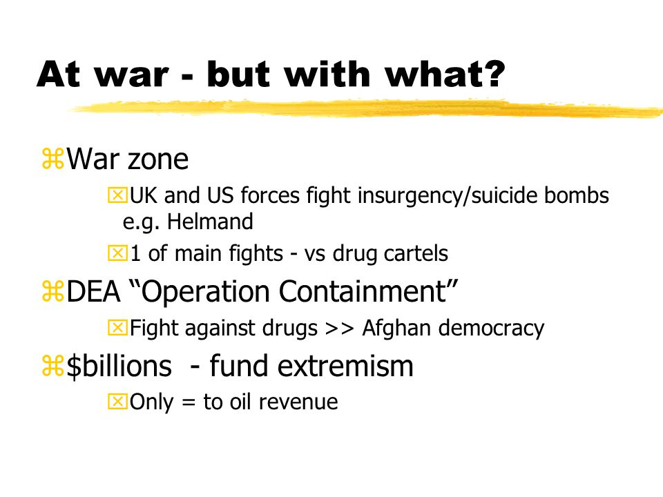 "At war - but with what? zWar zone xUK and US forces fight insurgency/suicide bombs e.g. Helmand x1 of main fights - vs drug cartels zDEA ""Operation Co"