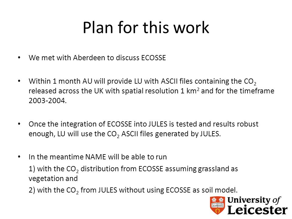 Plan for this work We met with Aberdeen to discuss ECOSSE Within 1 month AU will provide LU with ASCII files containing the CO 2 released across the UK with spatial resolution 1 km 2 and for the timeframe 2003-2004.