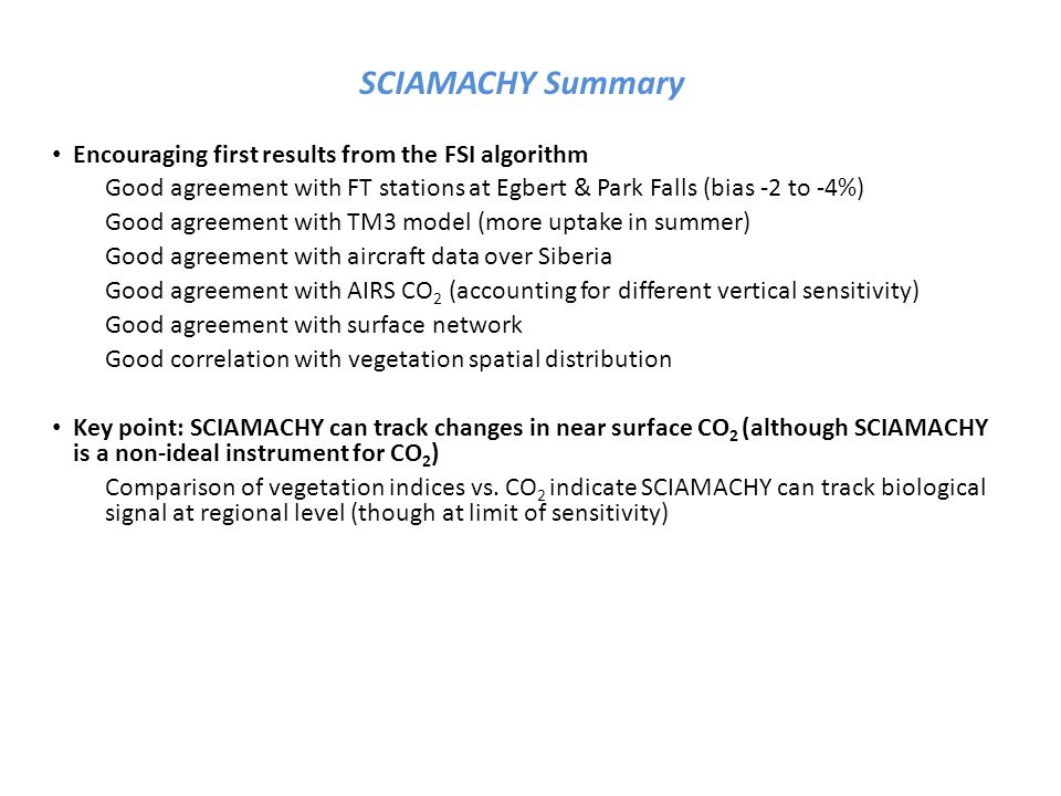 SCIAMACHY Summary Encouraging first results from the FSI algorithm Good agreement with FT stations at Egbert & Park Falls (bias -2 to -4%) Good agreement with TM3 model (more uptake in summer) Good agreement with aircraft data over Siberia Good agreement with AIRS CO 2 (accounting for different vertical sensitivity) Good agreement with surface network Good correlation with vegetation spatial distribution Key point: SCIAMACHY can track changes in near surface CO 2 (although SCIAMACHY is a non-ideal instrument for CO 2 ) Comparison of vegetation indices vs.