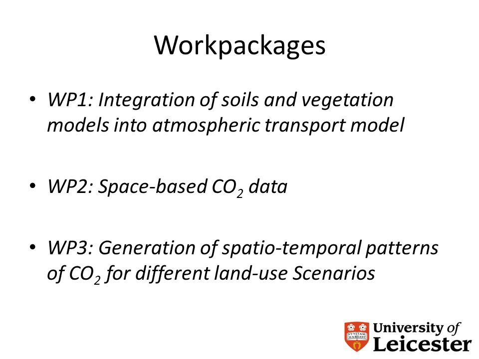 Workpackages WP1: Integration of soils and vegetation models into atmospheric transport model WP2: Space-based CO 2 data WP3: Generation of spatio-temporal patterns of CO 2 for different land-use Scenarios