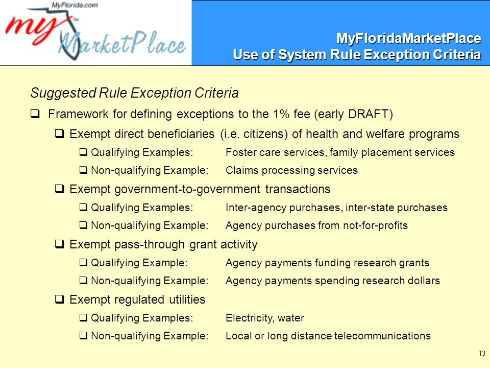 13 MyFloridaMarketPlace Use of System Rule Exception Criteria Suggested Rule Exception Criteria  Framework for defining exceptions to the 1% fee (early DRAFT)  Exempt direct beneficiaries (i.e.