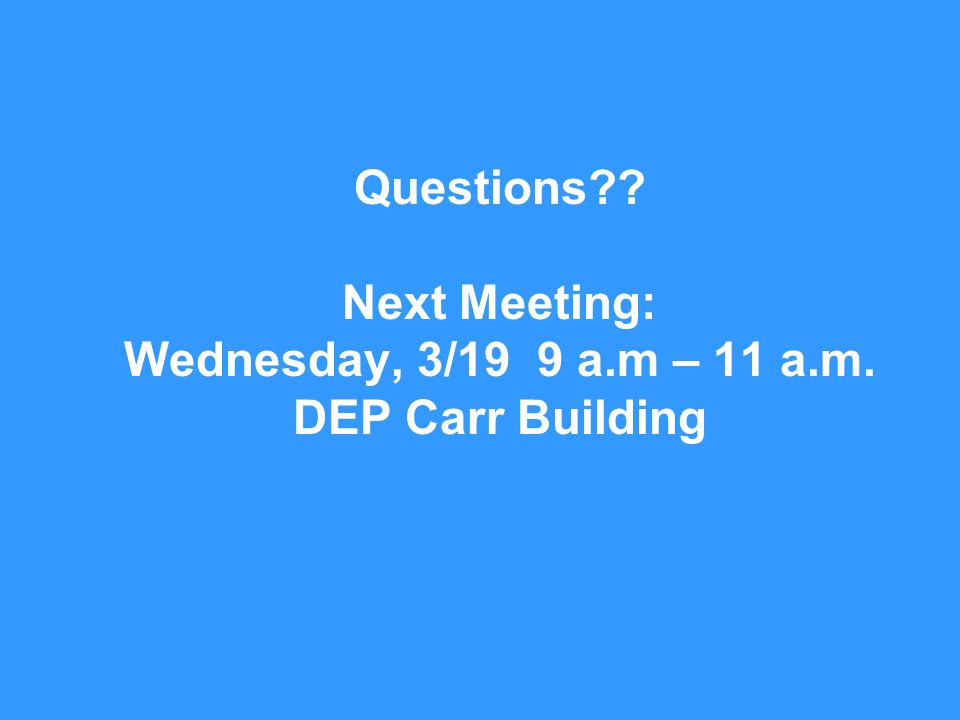 20 Questions Next Meeting: Wednesday, 3/19 9 a.m – 11 a.m. DEP Carr Building