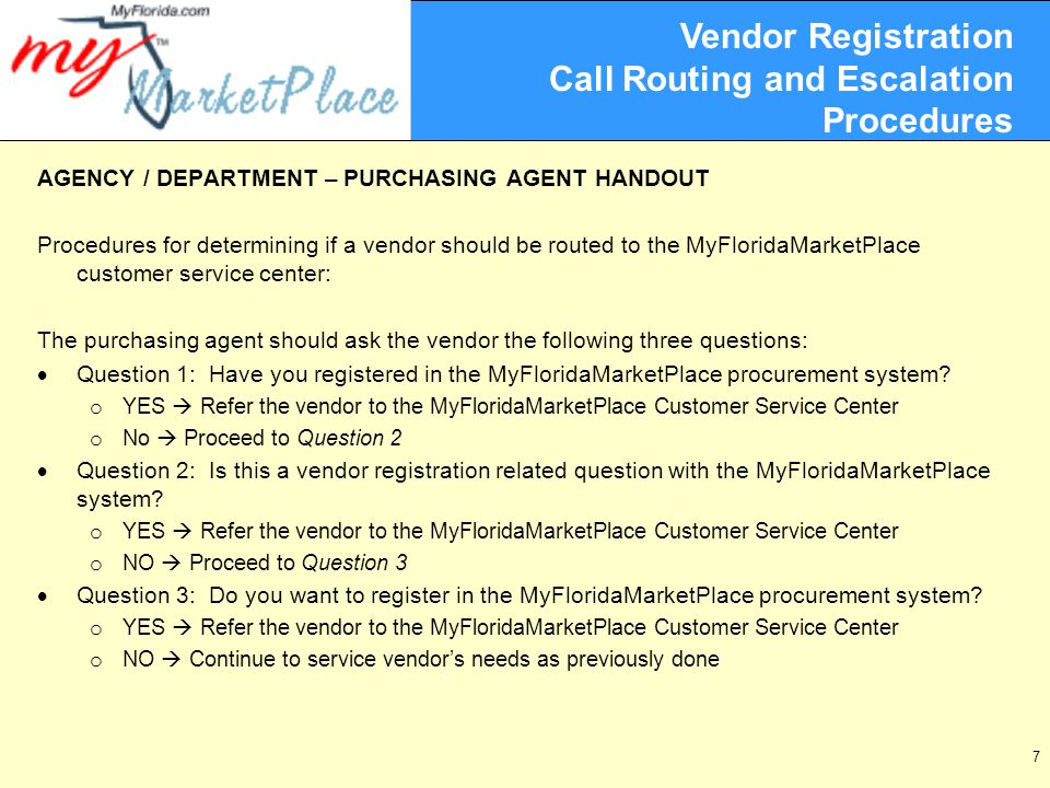 7 Vendor Registration Call Routing and Escalation Procedures AGENCY / DEPARTMENT – PURCHASING AGENT HANDOUT Procedures for determining if a vendor should be routed to the MyFloridaMarketPlace customer service center: The purchasing agent should ask the vendor the following three questions:  Question 1: Have you registered in the MyFloridaMarketPlace procurement system.