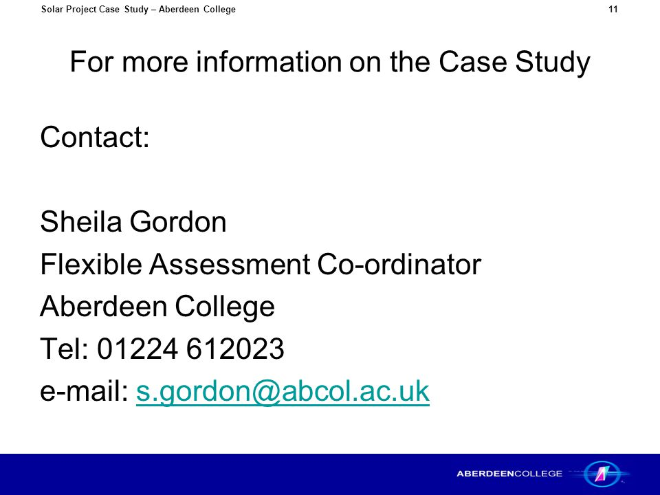 Solar Project Case Study – Aberdeen College11 For more information on the Case Study Contact: Sheila Gordon Flexible Assessment Co-ordinator Aberdeen College Tel: 01224 612023 e-mail: s.gordon@abcol.ac.uks.gordon@abcol.ac.uk