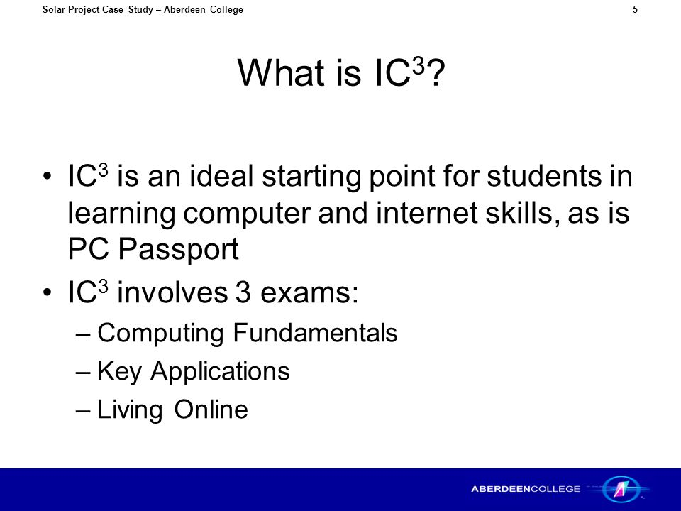 Solar Project Case Study – Aberdeen College5 What is IC 3 ? IC 3 is an ideal starting point for students in learning computer and internet skills, as