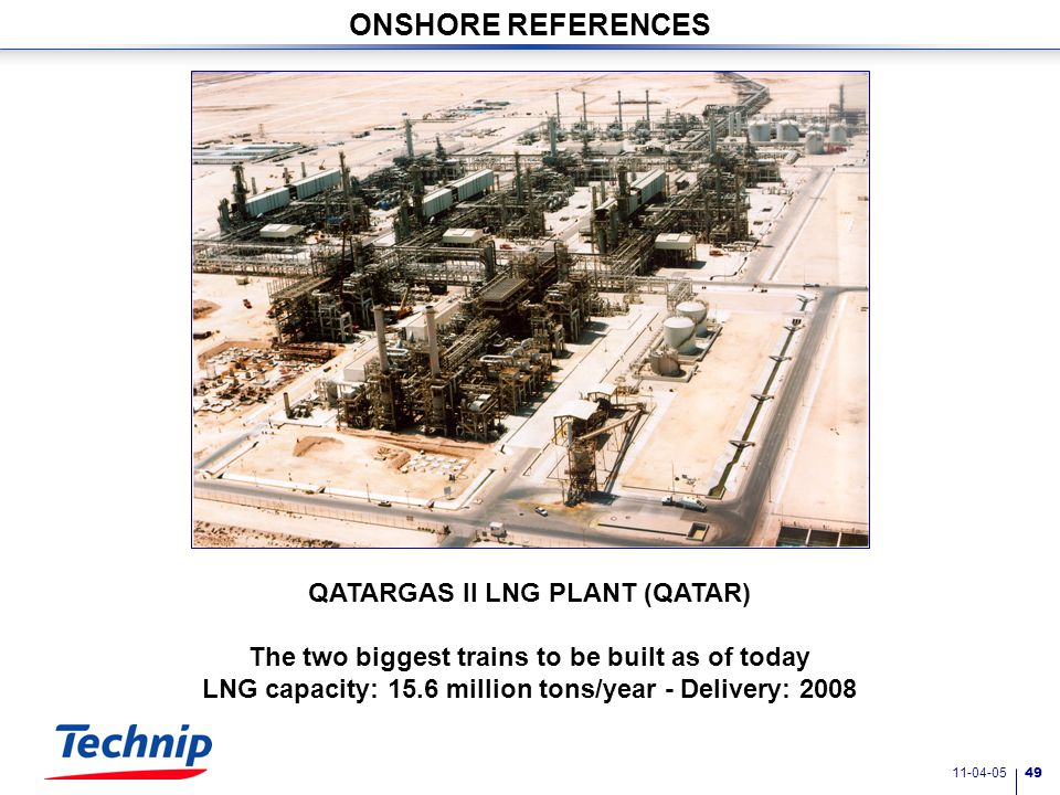 11-04-05 48 ONSHORE REFERENCES LNG RECEIVING TERMINAL, FREEPORT, TX, USA First terminal to be built in USA in 20 years Capacity: 1.5 billion cubic feet/day of gas - Delivery: 2007