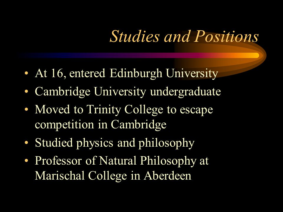 Studies and Positions At 16, entered Edinburgh University Cambridge University undergraduate Moved to Trinity College to escape competition in Cambridge Studied physics and philosophy Professor of Natural Philosophy at Marischal College in Aberdeen
