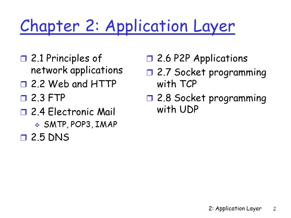 2: Application Layer53 Chapter 2: Application Layer r 2.1 Principles of network applications r 2.2 Web and HTTP r 2.3 FTP r 2.4 Electronic Mail  SMTP, POP3, IMAP r 2.5 DNS r 2.6 P2P file sharing r 2.7 Socket programming with TCP r 2.8 Socket programming with UDP r 2.9 Building a Web server