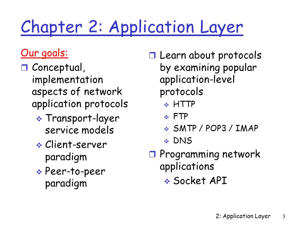 2: Application Layer104 Stream Jargon r A stream is a sequence of characters that flow into or out of a process r An input stream is attached to some input source for the process, e.g., keyboard or socket r An output stream is attached to an output source, e.g., monitor or socket