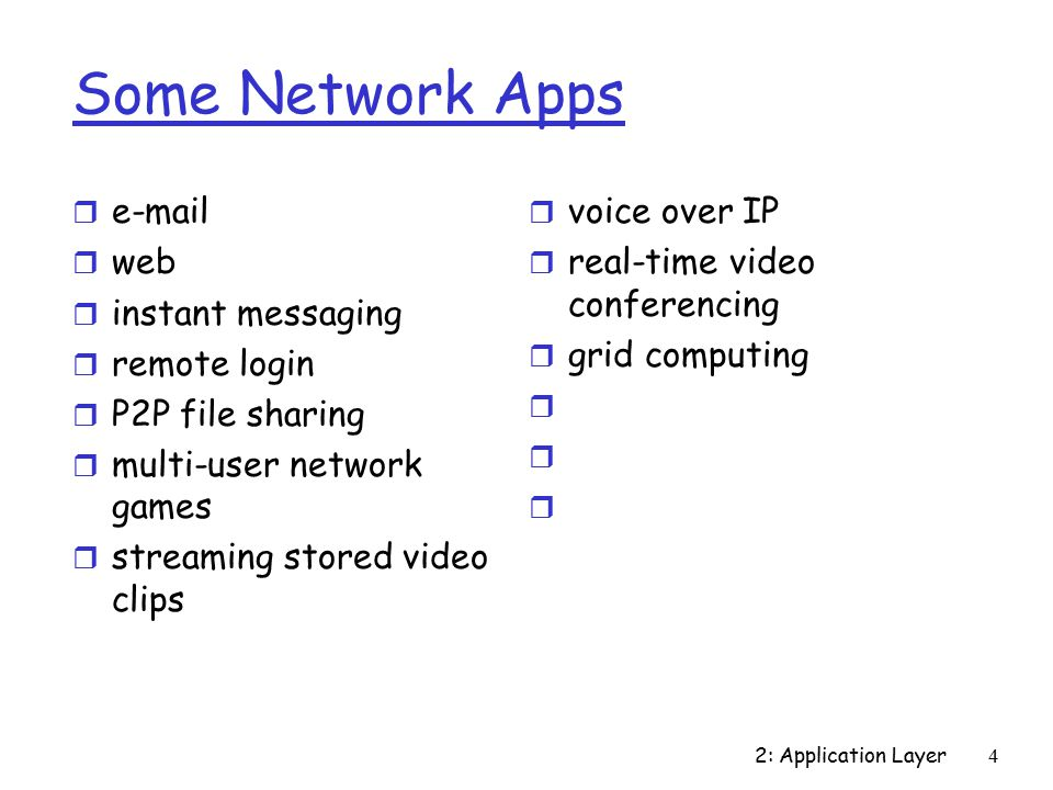 2: Application Layer15 App-Layer Protocol Defines r Types of messages exchanged  e.g., request, response r Message syntax:  What fields in messages & how fields are delineated r Message semantics  Meaning of information in fields r Rules for when and how processes send & respond to messages Public-domain protocols: r Defined in RFCs r Allows for interoperability r e.g., HTTP, SMTP Proprietary protocols: r e.g., KaZaA