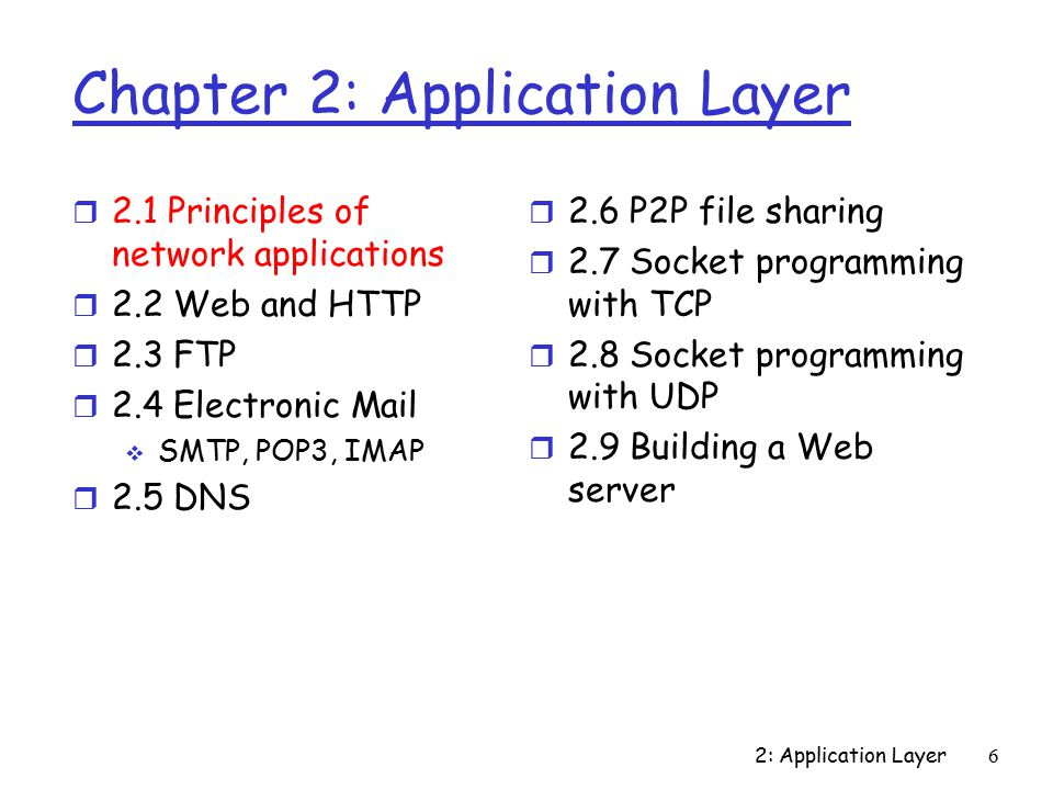 2: Application Layer77 DNS: Caching and Updating Records r Once (any) name server learns mapping, it caches mapping  Cache entries timeout (disappear) after some time  TLD servers typically cached in local name servers Thus root name servers not often visited r Update/notify mechanisms under design by IETF  RFC 2136 (Dynamic Updates in the Domain Name System (DNS UPDATE))  http://www.ietf.org/html.charters/dnsext- charter.html (DNS Extensions) http://www.ietf.org/html.charters/dnsext- charter.html