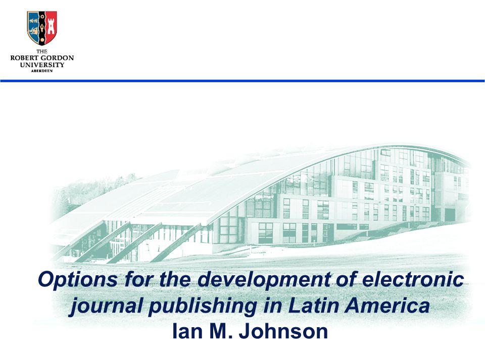 3ra Jornada sobre la Bibiotecal Digital Universitaria, Cordoba, Octubre 2005 1 Options for the development of electronic journal publishing in Latin America Ian M.