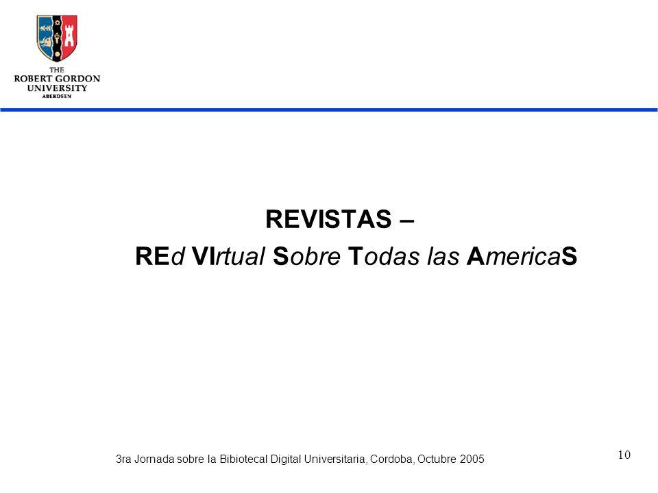 3ra Jornada sobre la Bibiotecal Digital Universitaria, Cordoba, Octubre 2005 10 REVISTAS – REd VIrtual Sobre Todas las AmericaS