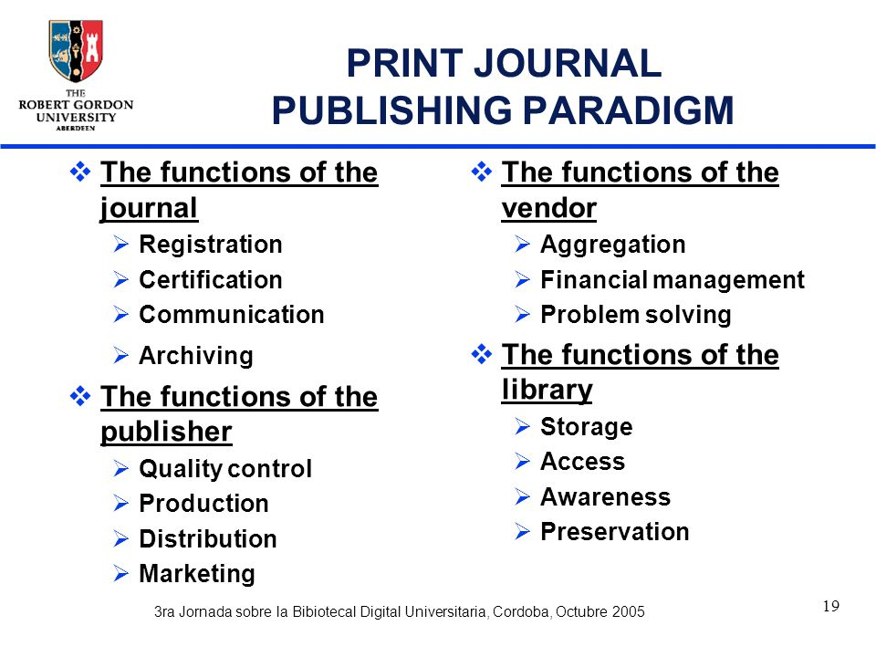 3ra Jornada sobre la Bibiotecal Digital Universitaria, Cordoba, Octubre 2005 19 PRINT JOURNAL PUBLISHING PARADIGM  The functions of the journal  Registration  Certification  Communication  Archiving  The functions of the publisher  Quality control  Production  Distribution  Marketing  The functions of the vendor  Aggregation  Financial management  Problem solving  The functions of the library  Storage  Access  Awareness  Preservation