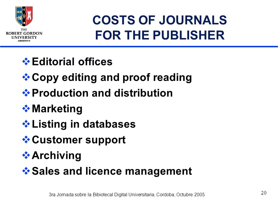 3ra Jornada sobre la Bibiotecal Digital Universitaria, Cordoba, Octubre 2005 20 COSTS OF JOURNALS FOR THE PUBLISHER  Editorial offices  Copy editing and proof reading  Production and distribution  Marketing  Listing in databases  Customer support  Archiving  Sales and licence management