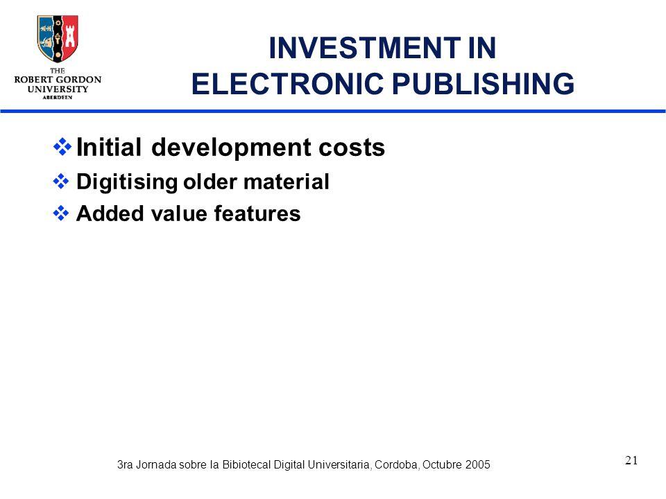 3ra Jornada sobre la Bibiotecal Digital Universitaria, Cordoba, Octubre 2005 21 INVESTMENT IN ELECTRONIC PUBLISHING  Initial development costs  Digitising older material  Added value features