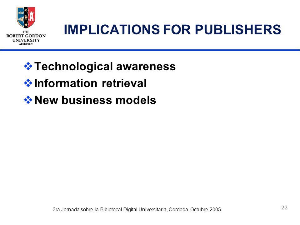 3ra Jornada sobre la Bibiotecal Digital Universitaria, Cordoba, Octubre 2005 22 IMPLICATIONS FOR PUBLISHERS  Technological awareness  Information retrieval  New business models
