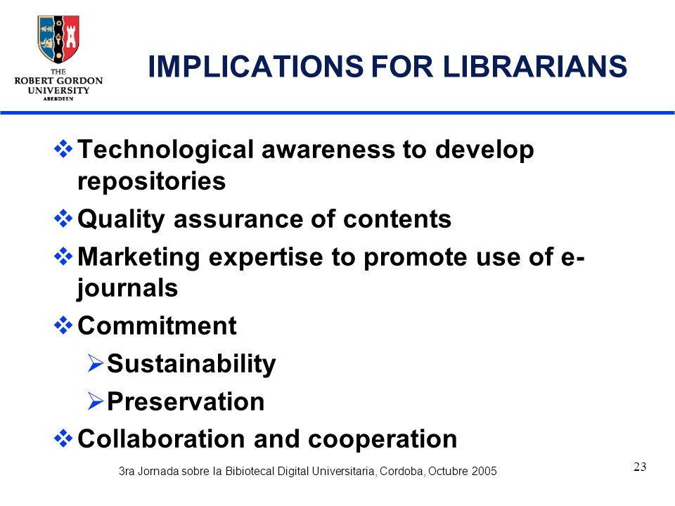 3ra Jornada sobre la Bibiotecal Digital Universitaria, Cordoba, Octubre 2005 23 IMPLICATIONS FOR LIBRARIANS  Technological awareness to develop repositories  Quality assurance of contents  Marketing expertise to promote use of e- journals  Commitment  Sustainability  Preservation  Collaboration and cooperation