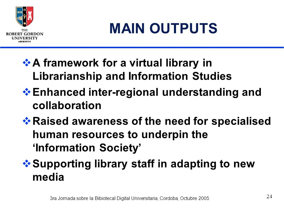 3ra Jornada sobre la Bibiotecal Digital Universitaria, Cordoba, Octubre 2005 24 MAIN OUTPUTS  A framework for a virtual library in Librarianship and Information Studies  Enhanced inter-regional understanding and collaboration  Raised awareness of the need for specialised human resources to underpin the 'Information Society'  Supporting library staff in adapting to new media