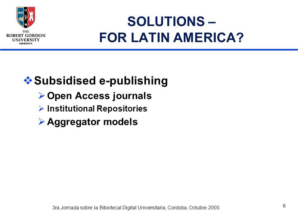3ra Jornada sobre la Bibiotecal Digital Universitaria, Cordoba, Octubre 2005 6 SOLUTIONS – FOR LATIN AMERICA.