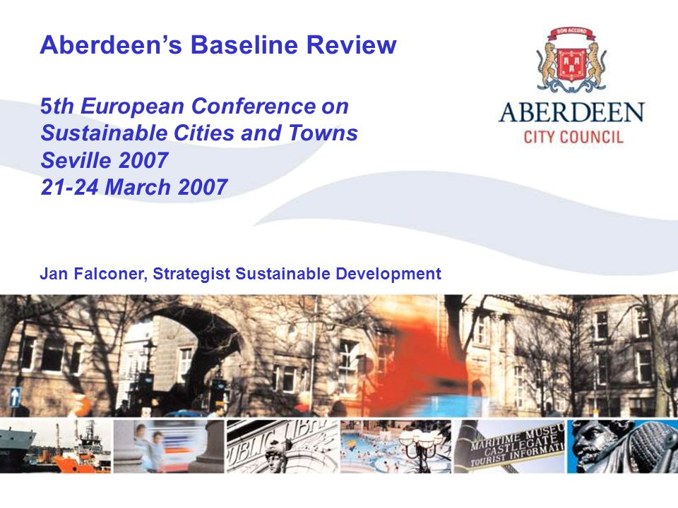 Aberdeen's Baseline Review Aberdeen's Baseline Review 5th European Conference on Sustainable Cities and Towns Seville 2007 21-24 March 2007 Jan Falconer, Strategist Sustainable Development