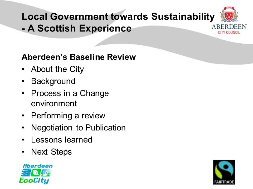 Local Government towards Sustainability - A Scottish Experience Aberdeen's Baseline Review About the City Background Process in a Change environment Performing a review Negotiation to Publication Lessons learned Next Steps