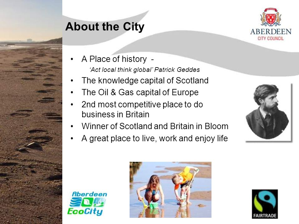 About the City A Place of history - 'Act local think global' Patrick Geddes The knowledge capital of Scotland The Oil & Gas capital of Europe 2nd most competitive place to do business in Britain Winner of Scotland and Britain in Bloom A great place to live, work and enjoy life