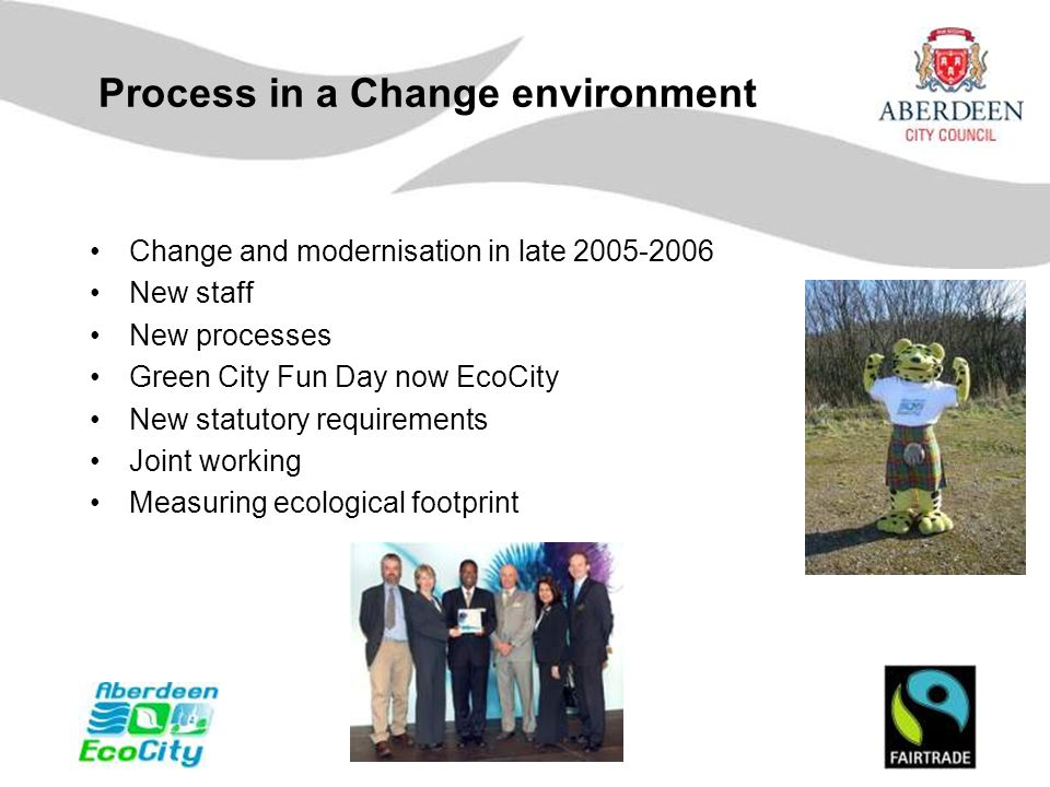 Process in a Change environment Change and modernisation in late 2005-2006 New staff New processes Green City Fun Day now EcoCity New statutory requir