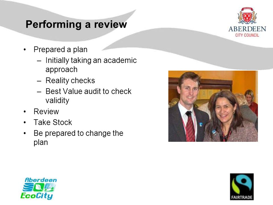 Performing a review Prepared a plan –Initially taking an academic approach –Reality checks –Best Value audit to check validity Review Take Stock Be pr