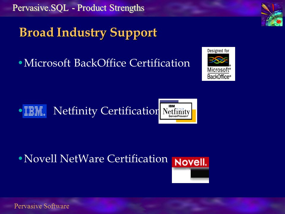 Pervasive Software Broad Industry Support Microsoft BackOffice Certification IBM Netfinity Certification Novell NetWare Certification Pervasive.SQL - Product Strengths