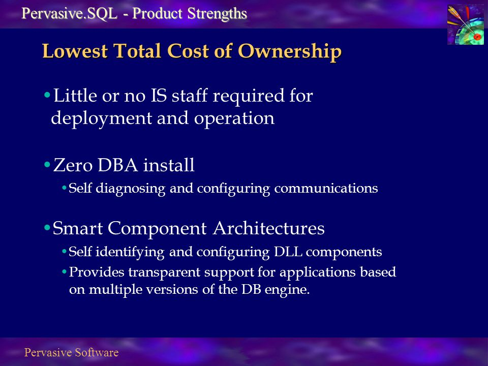 Pervasive Software Lowest Total Cost of Ownership Little or no IS staff required for deployment and operation Zero DBA install Self diagnosing and configuring communications Smart Component Architectures Self identifying and configuring DLL components Provides transparent support for applications based on multiple versions of the DB engine.