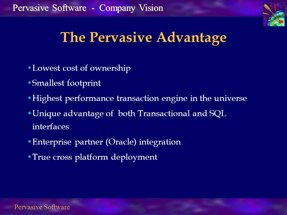 Pervasive Software The Pervasive Advantage Lowest cost of ownership Smallest footprint Highest performance transaction engine in the universe Unique advantage of both Transactional and SQL interfaces Enterprise partner (Oracle) integration True cross platform deployment Pervasive Software - Company Vision