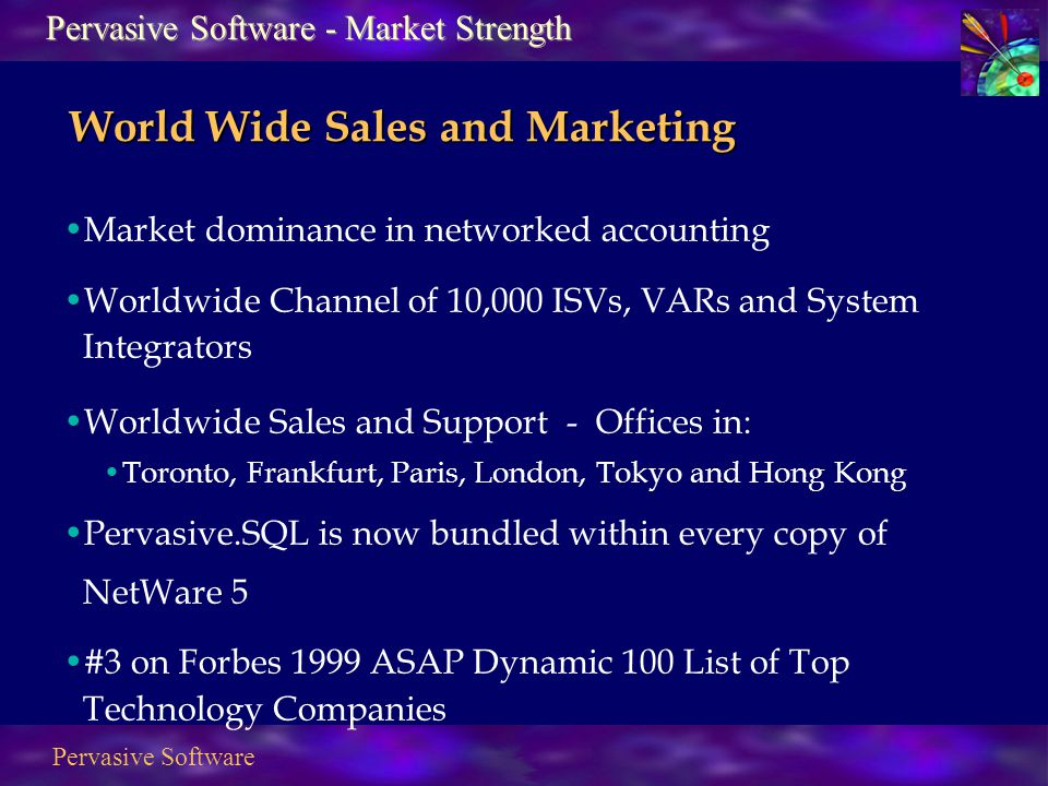 Pervasive Software Market dominance in networked accounting Worldwide Channel of 10,000 ISVs, VARs and System Integrators Worldwide Sales and Support - Offices in: Toronto, Frankfurt, Paris, London, Tokyo and Hong Kong Pervasive.SQL is now bundled within every copy of NetWare 5 #3 on Forbes 1999 ASAP Dynamic 100 List of Top Technology Companies Pervasive Software - Market Strength World Wide Sales and Marketing