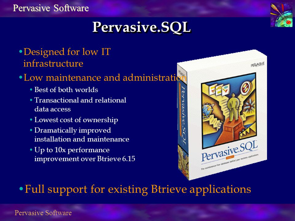 Pervasive Software Pervasive.SQLPervasive.SQL Designed for low IT infrastructure Low maintenance and administration Best of both worlds Transactional and relational data access Lowest cost of ownership Dramatically improved installation and maintenance Up to 10x performance improvement over Btrieve 6.15 Full support for existing Btrieve applications Pervasive Software