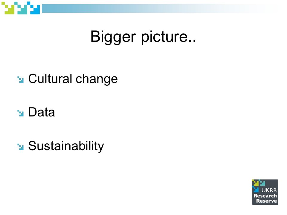 Bigger picture.. Cultural change Data Sustainability