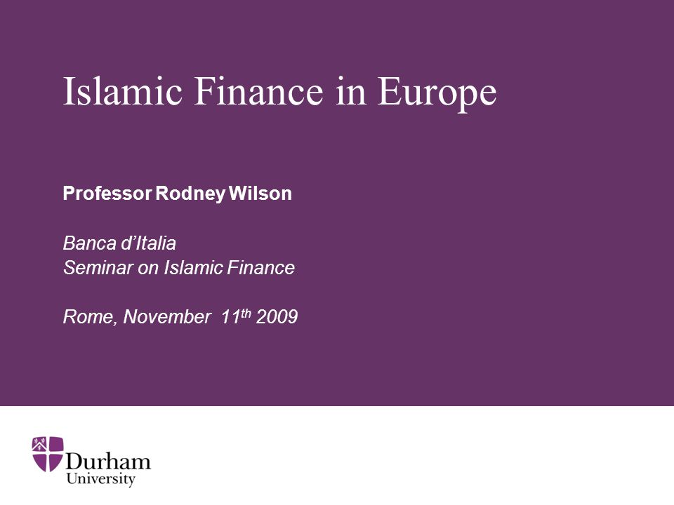 Islamic Finance in Europe Professor Rodney Wilson Banca d'Italia Seminar on Islamic Finance Rome, November 11 th 2009