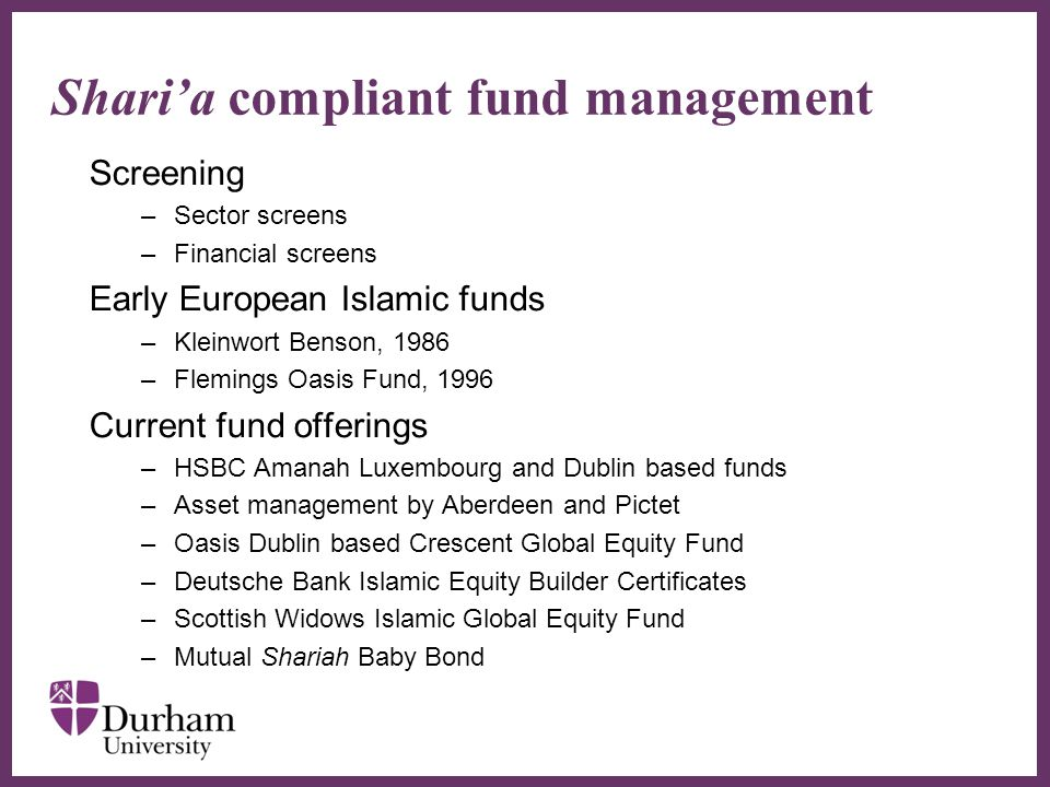 ∂ Shari'a compliant fund management Screening –Sector screens –Financial screens Early European Islamic funds –Kleinwort Benson, 1986 –Flemings Oasis Fund, 1996 Current fund offerings –HSBC Amanah Luxembourg and Dublin based funds –Asset management by Aberdeen and Pictet –Oasis Dublin based Crescent Global Equity Fund –Deutsche Bank Islamic Equity Builder Certificates –Scottish Widows Islamic Global Equity Fund –Mutual Shariah Baby Bond