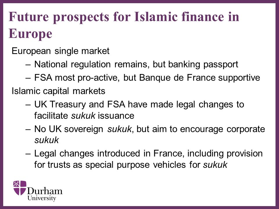 ∂ Future prospects for Islamic finance in Europe European single market –National regulation remains, but banking passport –FSA most pro-active, but Banque de France supportive Islamic capital markets –UK Treasury and FSA have made legal changes to facilitate sukuk issuance –No UK sovereign sukuk, but aim to encourage corporate sukuk –Legal changes introduced in France, including provision for trusts as special purpose vehicles for sukuk