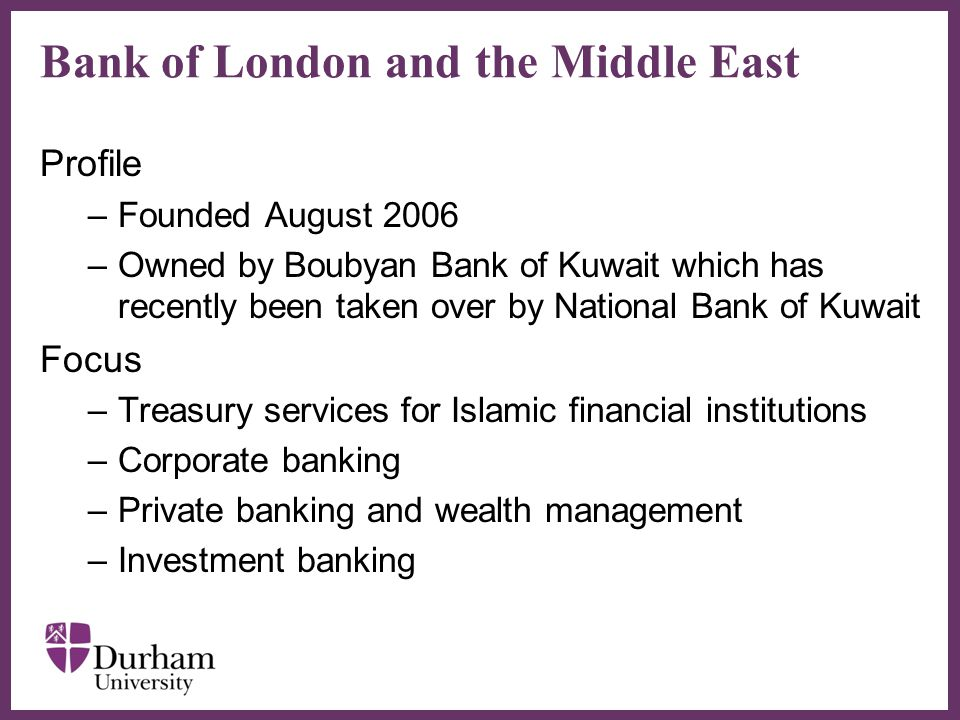 ∂ Bank of London and the Middle East Profile –Founded August 2006 –Owned by Boubyan Bank of Kuwait which has recently been taken over by National Bank of Kuwait Focus –Treasury services for Islamic financial institutions –Corporate banking –Private banking and wealth management –Investment banking