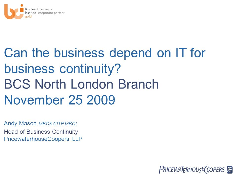  Can the business depend on IT for business continuity? BCS North London Branch November 25 2009 Andy Mason MBCS CITP MBCI Head of Business Continu