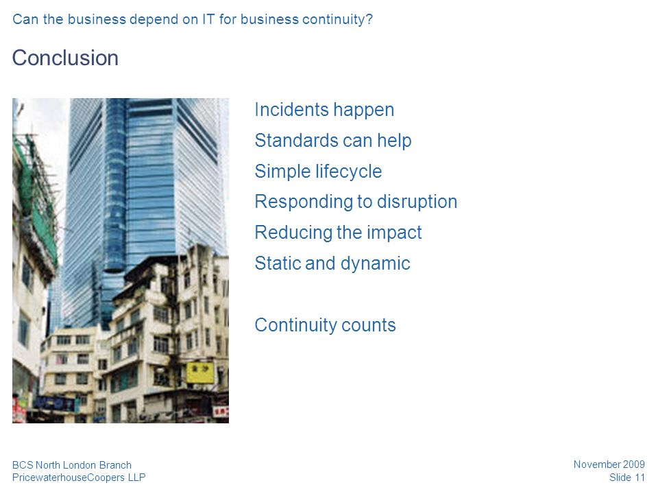 PricewaterhouseCoopers LLP November 2009 Slide 11 BCS North London Branch Conclusion Incidents happen Standards can help Simple lifecycle Responding t