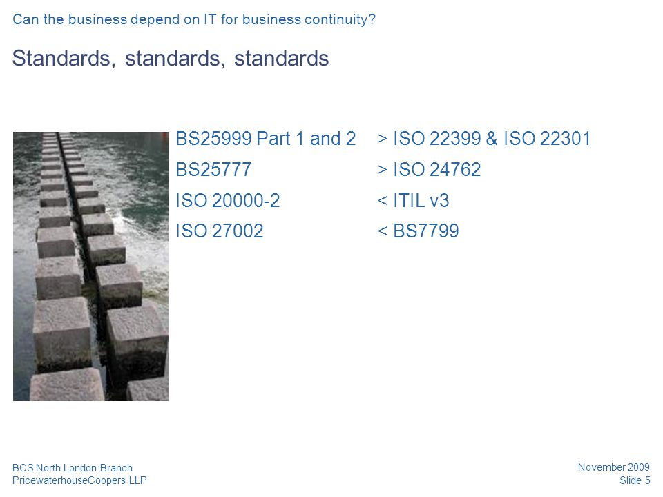 PricewaterhouseCoopers LLP November 2009 Slide 5 BCS North London Branch Standards, standards, standards BS25999 Part 1 and 2> ISO 22399 & ISO 22301 B
