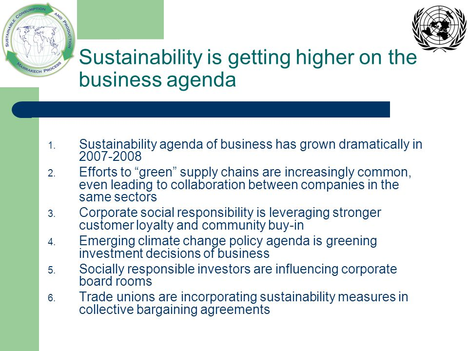 Sustainability agenda of business: Top 5 strategic actions 1 Redesign logistics/transport system Redesign procurement/sourcing strategy around sustainable products Focus on emission/carbon footprint reduction strategy Improve waste management through enhanced material efficiency via recycling and reuse Redesign of products and packaging 1 Building a Green Supply Chain , Aberdeen Group, 2008