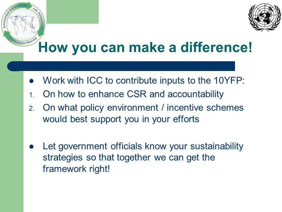 How you can make a difference! Work with ICC to contribute inputs to the 10YFP: 1. On how to enhance CSR and accountability 2. On what policy environm