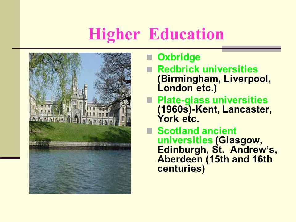 Higher Education Oxbridge Redbrick universities (Birmingham, Liverpool, London etc.) Plate-glass universities (1960s)-Kent, Lancaster, York etc.
