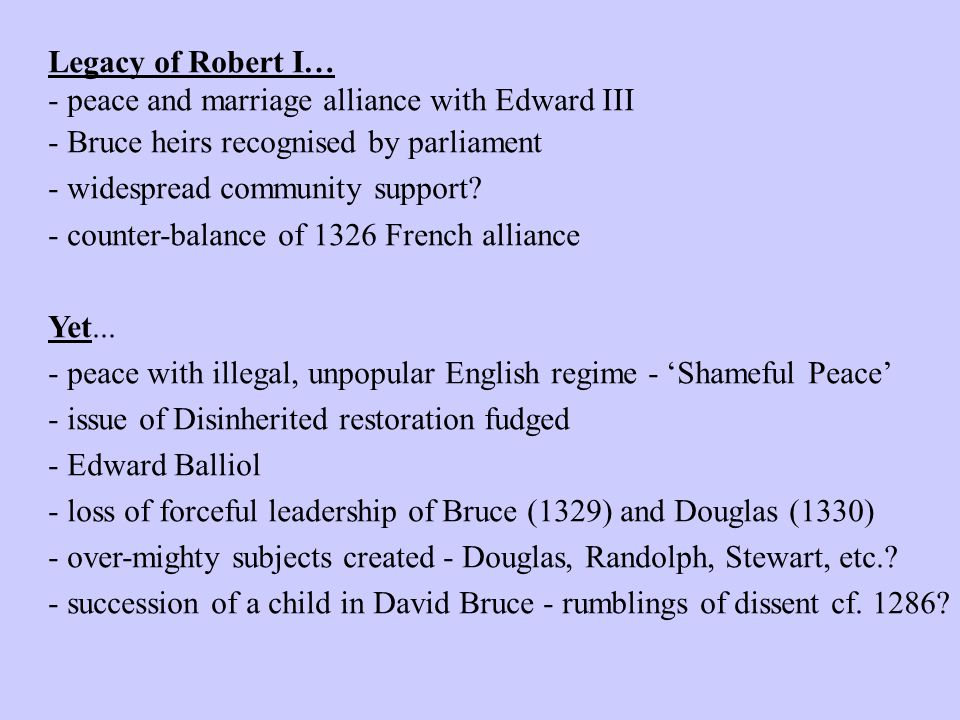 Legacy of Robert I… - peace and marriage alliance with Edward III - Bruce heirs recognised by parliament - widespread community support.