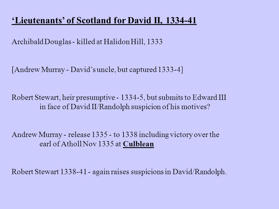 'Lieutenants' of Scotland for David II, 1334-41 Archibald Douglas - killed at Halidon Hill, 1333 [Andrew Murray - David's uncle, but captured 1333-4] Robert Stewart, heir presumptive - 1334-5, but submits to Edward III in face of David II/Randolph suspicion of his motives.