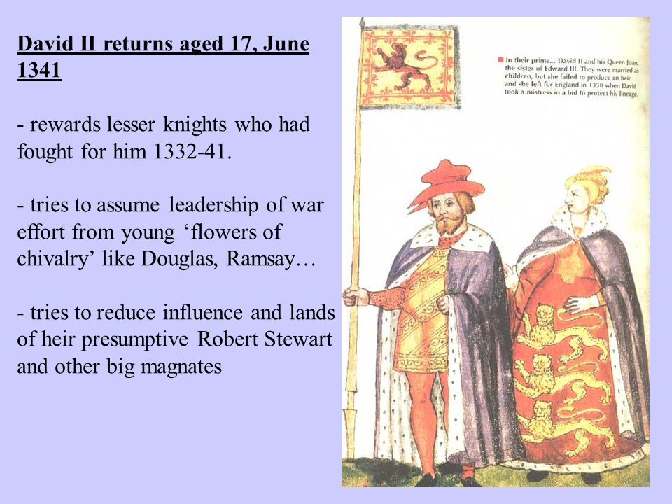 David II returns aged 17, June 1341 - rewards lesser knights who had fought for him 1332-41. - tries to assume leadership of war effort from young 'fl