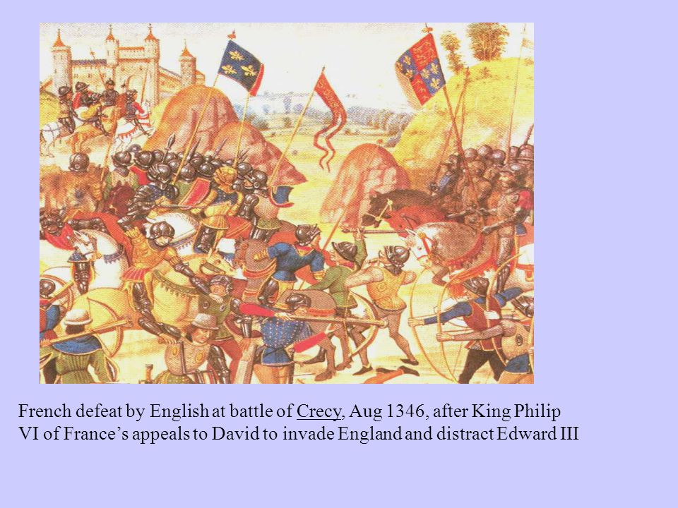 French defeat by English at battle of Crecy, Aug 1346, after King Philip VI of France's appeals to David to invade England and distract Edward III