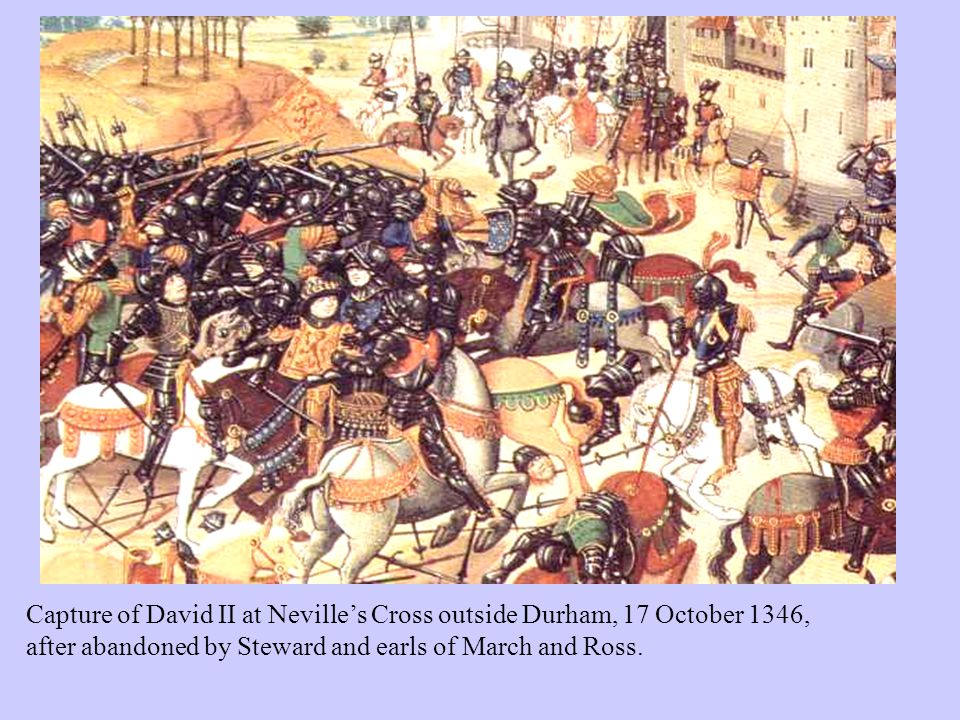 Capture of David II at Neville's Cross outside Durham, 17 October 1346, after abandoned by Steward and earls of March and Ross.
